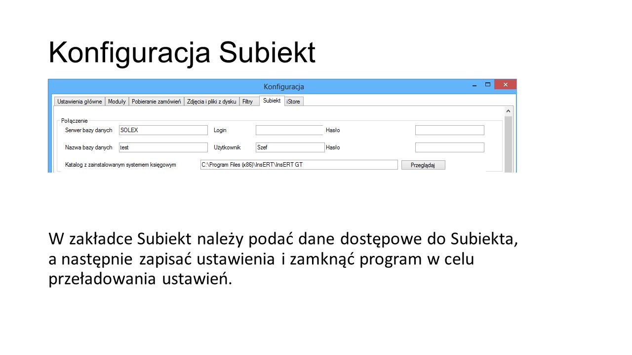 Konfiguracja Subiekt W zakładce Subiekt należy podać dane dostępowe do Subiekta, a następnie zapisać ustawienia i zamknąć program w celu przeładowania ustawień.