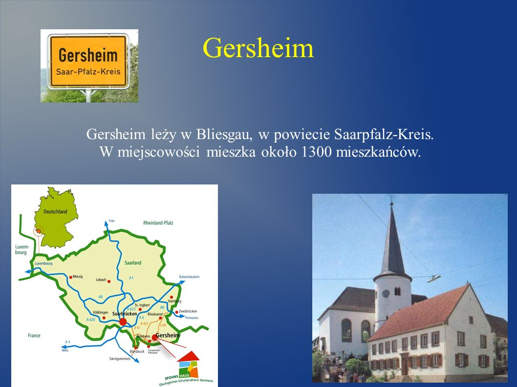 Gersheim Gersheim leży w Bliesgau, w powiecie Saarpfalz-Kreis. W miejscowości mieszka około 1300 mieszkańców.