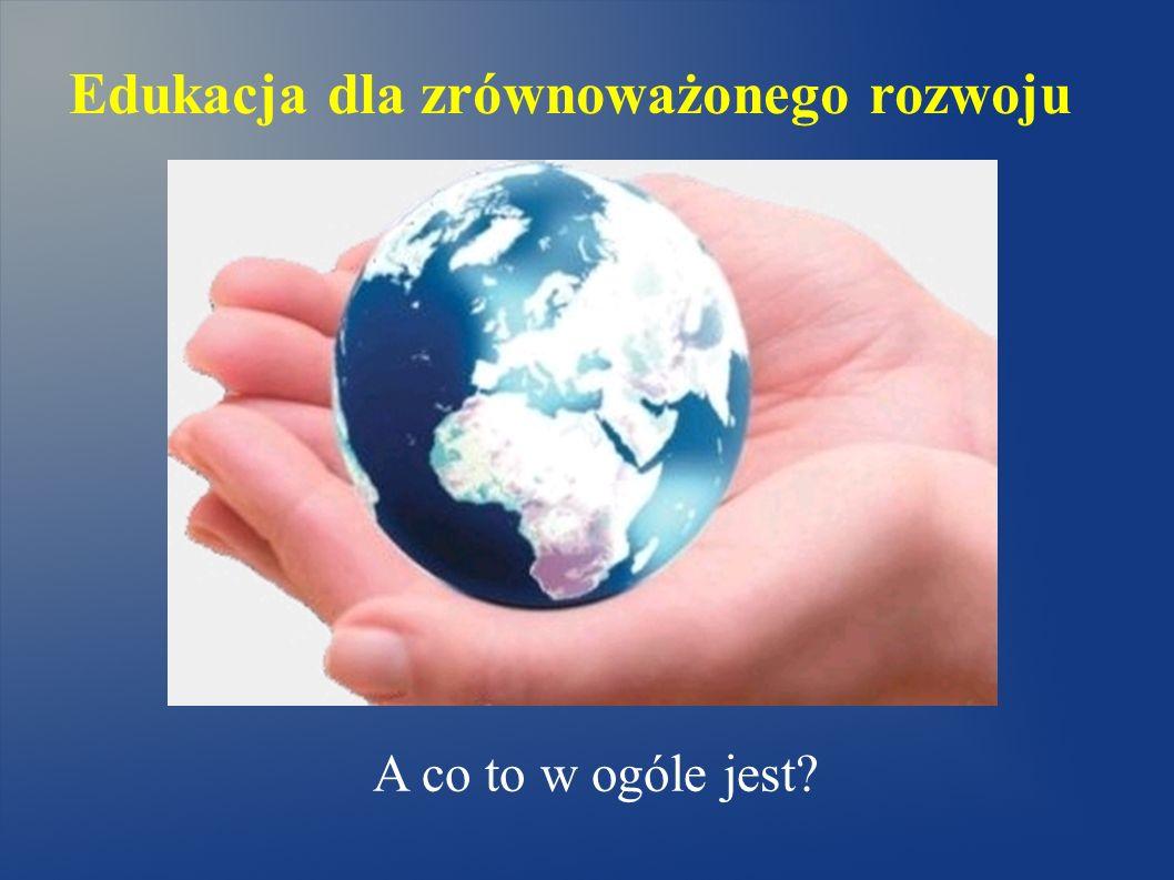 Edukacja dla zrównoważonego rozwoju A co to w ogóle jest?
