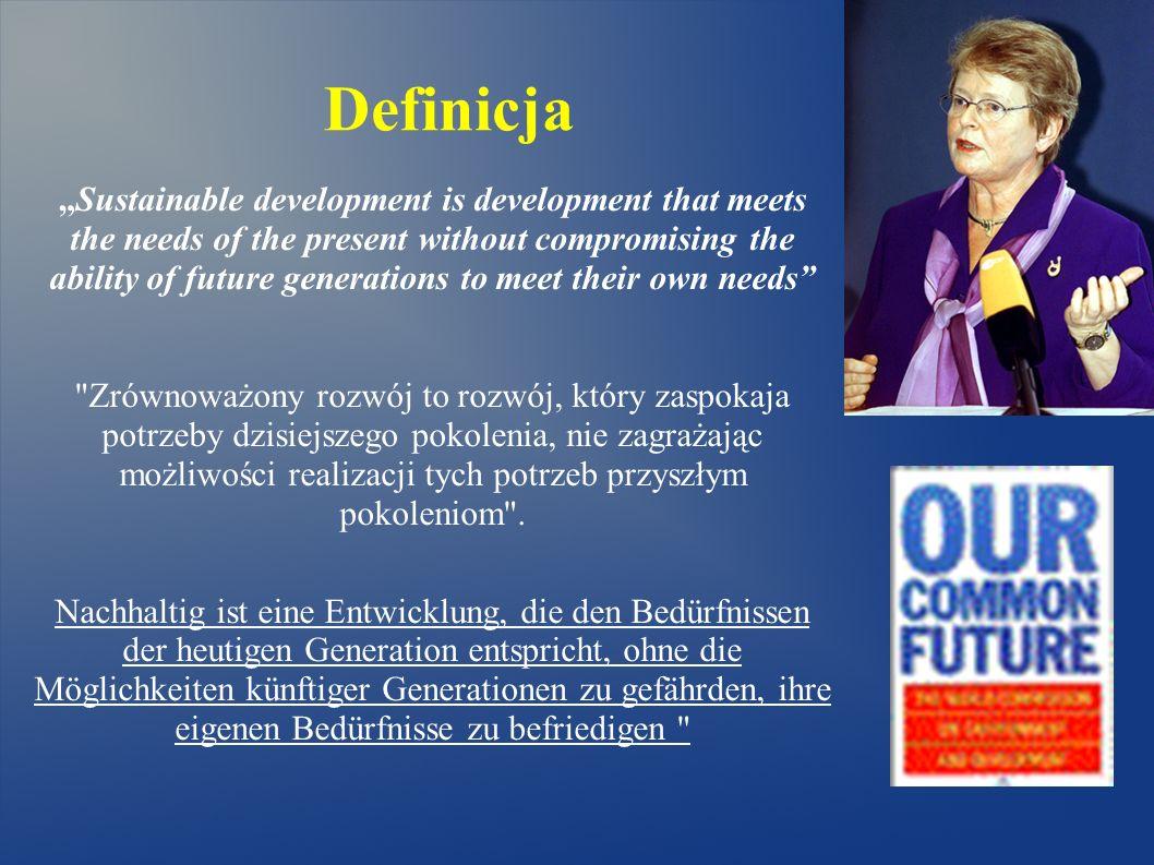 Definicja Sustainable development is development that meets the needs of the present without compromising the ability of future generations to meet their own needs Zrównoważony rozwój to rozwój, który zaspokaja potrzeby dzisiejszego pokolenia, nie zagrażając możliwości realizacji tych potrzeb przyszłym pokoleniom .