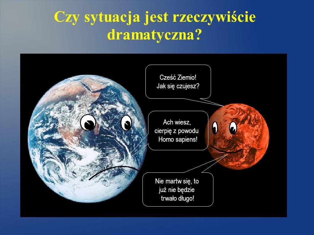 Czy sytuacja jest rzeczywiście dramatyczna? Cześć Ziemio! Jak się czujesz? Nie martw się, to już nie będzie trwało długo! Ach wiesz, cierpię z powodu
