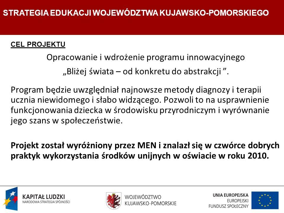 Strategia Edukacji Województwa Kujawsko- Pomorskiego CEL PROJEKTU Opracowanie i wdrożenie programu innowacyjnego Bliżej świata – od konkretu do abstrakcji.