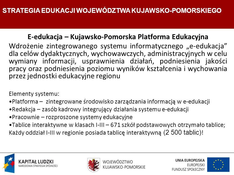 Strategia Edukacji Województwa Kujawsko- Pomorskiego E-edukacja – Kujawsko-Pomorska Platforma Edukacyjna Wdrożenie zintegrowanego systemu informatycznego e-edukacja dla celów dydaktycznych, wychowawczych, administracyjnych w celu wymiany informacji, usprawnienia działań, podniesienia jakości pracy oraz podniesienia poziomu wyników kształcenia i wychowania przez jednostki edukacyjne regionu Elementy systemu: Platforma – zintegrowane środowisko zarządzania informacją w e-edukacji Redakcja – zasób kadrowy integrujący działania systemu e-edukacji Pracownie – rozproszone systemy edukacyjne Tablice interaktywne w klasach I-III – 671 szkół podstawowych otrzymało tablice; Każdy oddział I-III w regionie posiada tablicę interaktywną (2 500 tablic) .