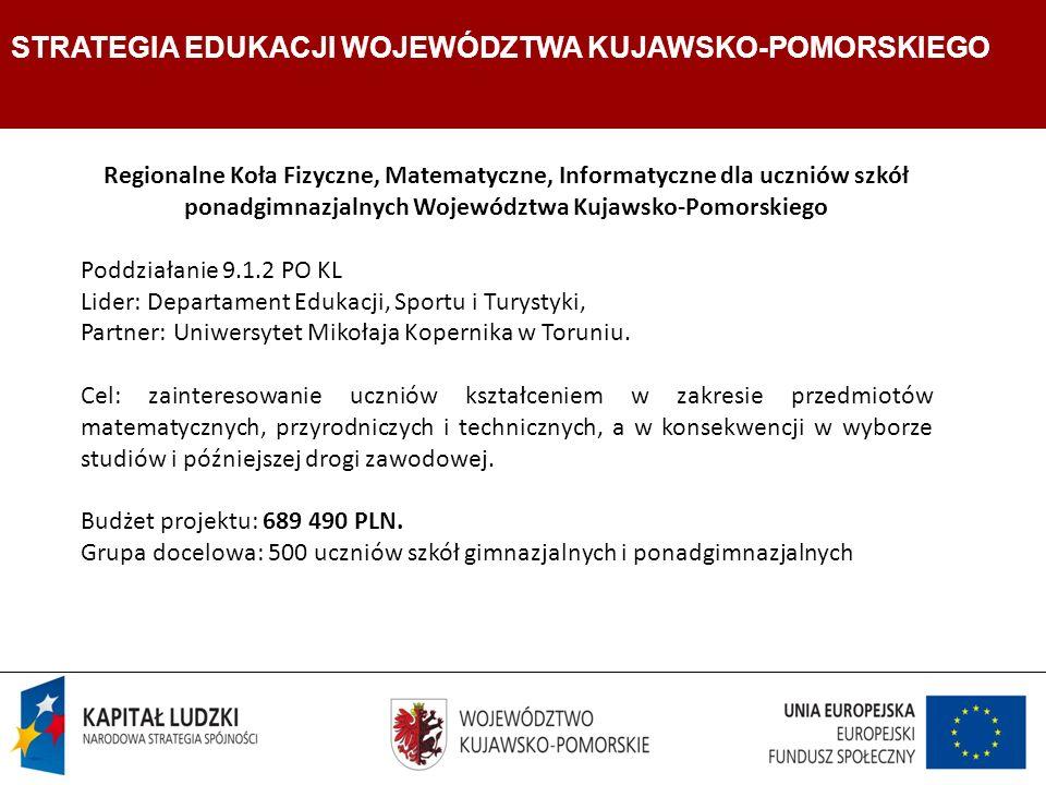 Strategia Edukacji Województwa Kujawsko- Pomorskiego Departament Edukacji, Sportu i Turystyki STRATEGIA EDUKACJI WOJEWÓDZTWA KUJAWSKO-POMORSKIEGO Regionalne Koła Fizyczne, Matematyczne, Informatyczne dla uczniów szkół ponadgimnazjalnych Województwa Kujawsko-Pomorskiego Poddziałanie 9.1.2 PO KL Lider: Departament Edukacji, Sportu i Turystyki, Partner: Uniwersytet Mikołaja Kopernika w Toruniu.