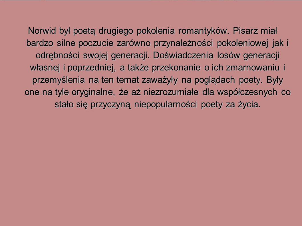 Norwid był poetą drugiego pokolenia romantyków. Pisarz miał bardzo silne poczucie zarówno przynależności pokoleniowej jak i odrębności swojej generacj
