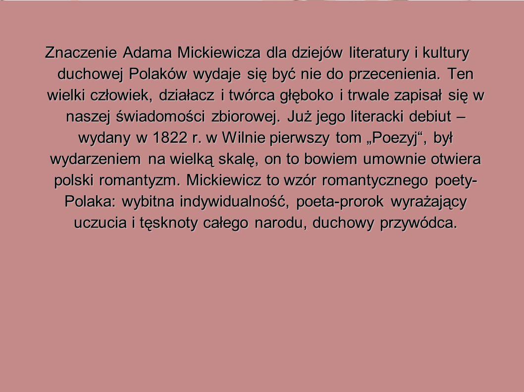 Znaczenie Adama Mickiewicza dla dziejów literatury i kultury duchowej Polaków wydaje się być nie do przecenienia. Ten wielki człowiek, działacz i twór