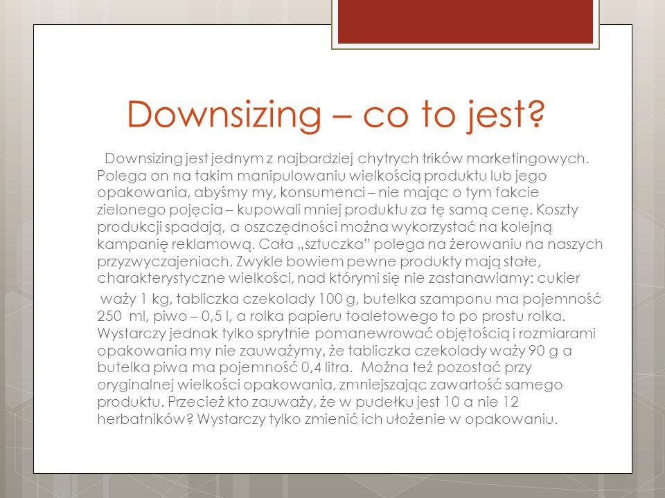 Downsizing – co to jest? Downsizing jest jednym z najbardziej chytrych trików marketingowych. Polega on na takim manipulowaniu wielkością produktu lub