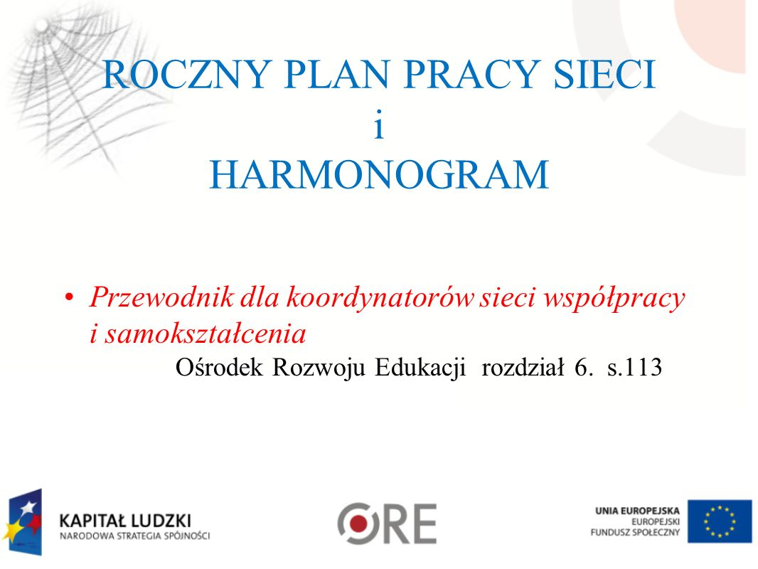 ROCZNY PLAN PRACY SIECI i HARMONOGRAM Przewodnik dla koordynatorów sieci współpracy i samokształcenia Ośrodek Rozwoju Edukacji rozdział 6. s.113