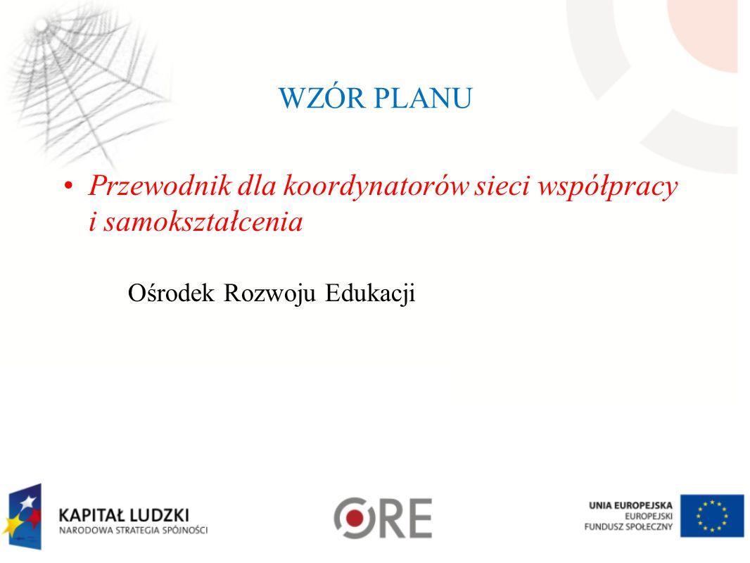 WZÓR PLANU Przewodnik dla koordynatorów sieci współpracy i samokształcenia Ośrodek Rozwoju Edukacji