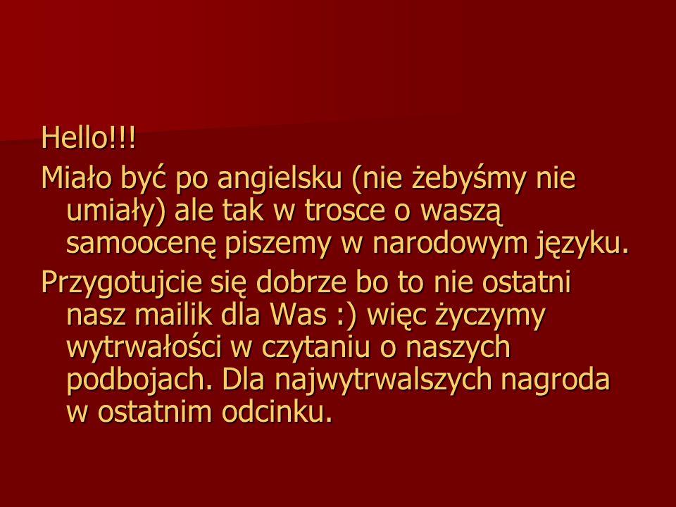 Hello!!! Miało być po angielsku (nie żebyśmy nie umiały) ale tak w trosce o waszą samoocenę piszemy w narodowym języku. Przygotujcie się dobrze bo to