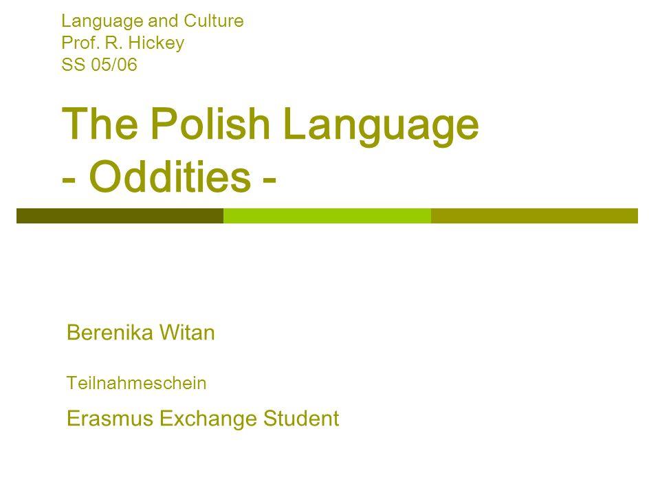 Language and Culture Prof. R. Hickey SS 05/06 The Polish Language - Oddities - Berenika Witan Teilnahmeschein Erasmus Exchange Student