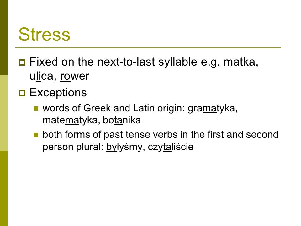 Stress Fixed on the next-to-last syllable e.g. matka, ulica, rower Exceptions words of Greek and Latin origin: gramatyka, matematyka, botanika both fo
