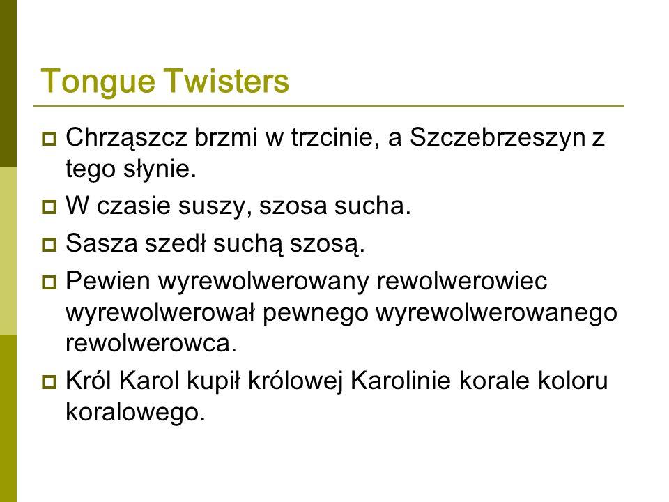 Tongue Twisters Chrząszcz brzmi w trzcinie, a Szczebrzeszyn z tego słynie. W czasie suszy, szosa sucha. Sasza szedł suchą szosą. Pewien wyrewolwerowan