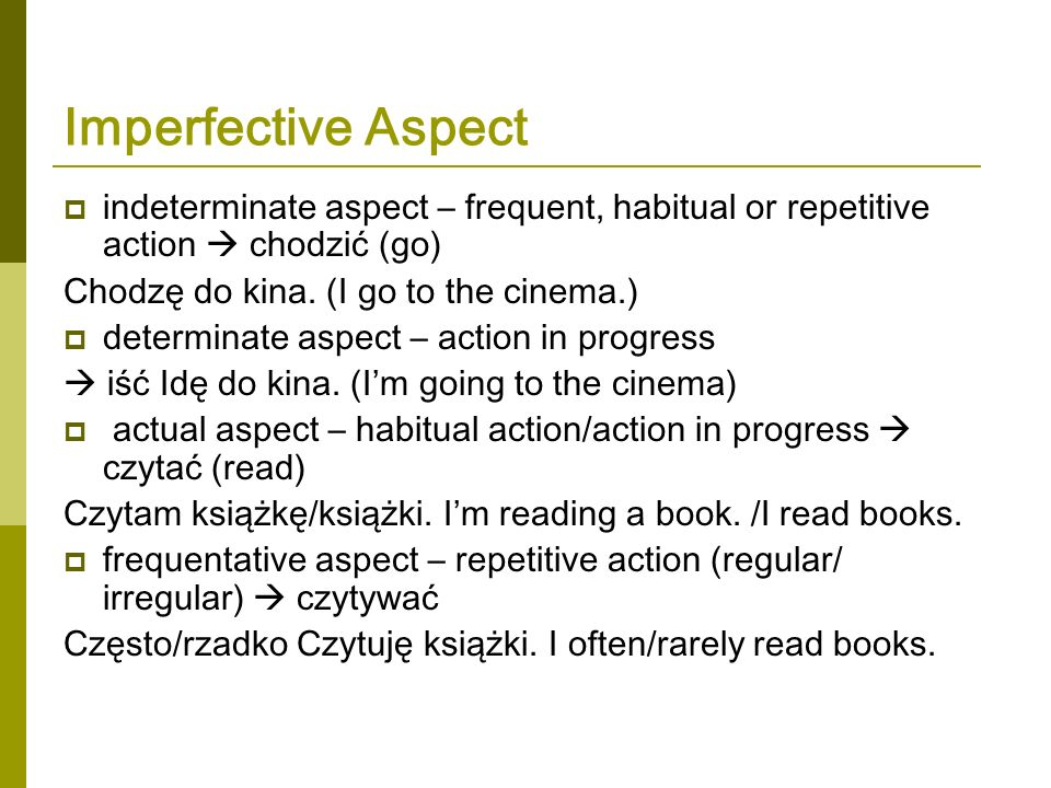 Imperfective Aspect indeterminate aspect – frequent, habitual or repetitive action chodzić (go) Chodzę do kina. (I go to the cinema.) determinate aspe