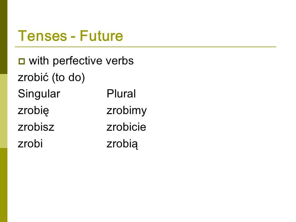 Tenses - Future with perfective verbs zrobić (to do) Singular Plural zrobięzrobimy zrobiszzrobicie zrobizrobią