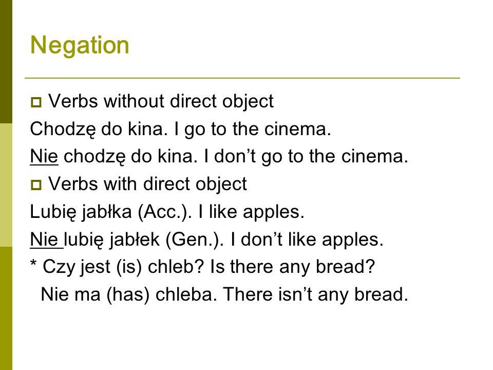 Negation Verbs without direct object Chodzę do kina. I go to the cinema. Nie chodzę do kina. I dont go to the cinema. Verbs with direct object Lubię j