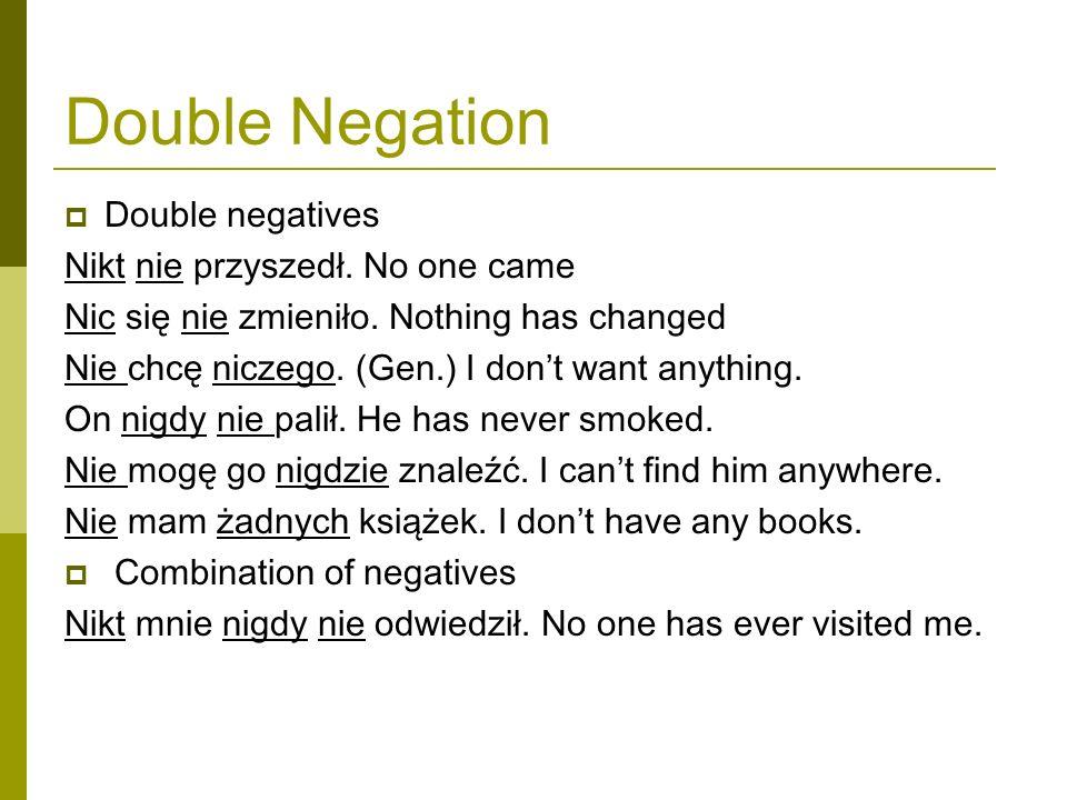 Double Negation Double negatives Nikt nie przyszedł. No one came Nic się nie zmieniło. Nothing has changed Nie chcę niczego. (Gen.) I dont want anythi