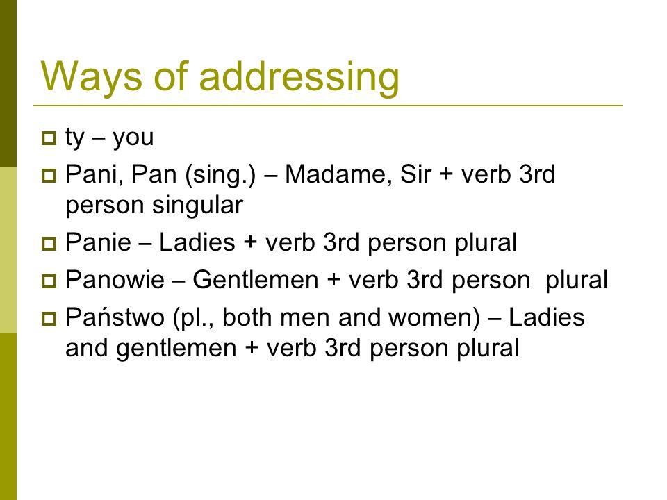 Ways of addressing ty – you Pani, Pan (sing.) – Madame, Sir + verb 3rd person singular Panie – Ladies + verb 3rd person plural Panowie – Gentlemen + verb 3rd person plural Państwo (pl., both men and women) – Ladies and gentlemen + verb 3rd person plural