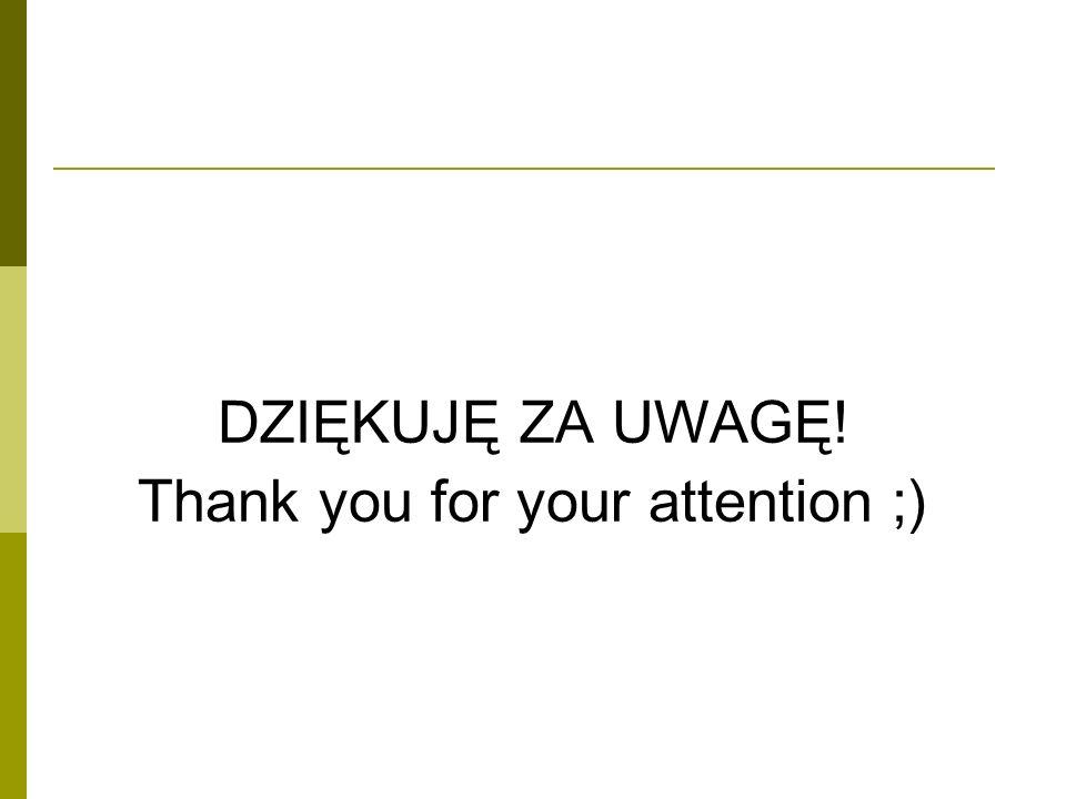 DZIĘKUJĘ ZA UWAGĘ! Thank you for your attention ;)