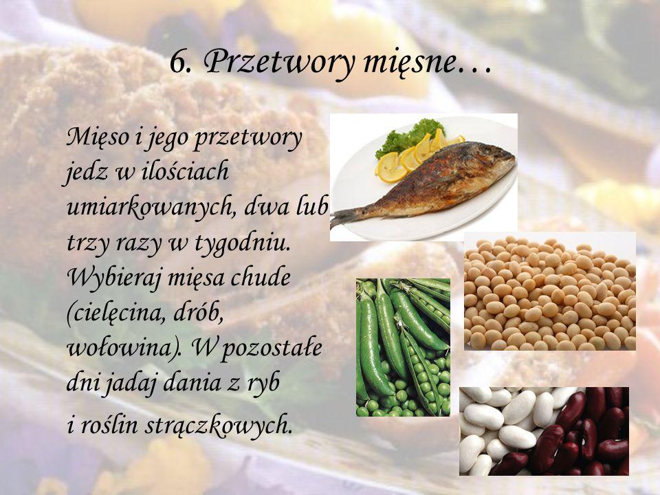 6. Przetwory mięsne… Mięso i jego przetwory jedz w ilościach umiarkowanych, dwa lub trzy razy w tygodniu. Wybieraj mięsa chude (cielęcina, drób, wołow