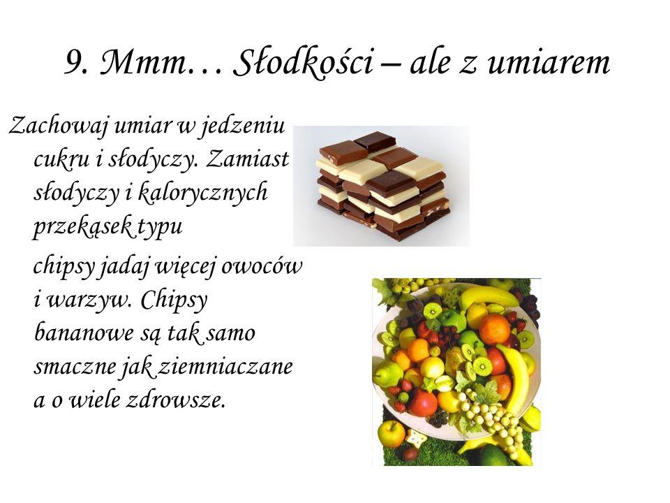 9. Mmm… Słodkości – ale z umiarem Zachowaj umiar w jedzeniu cukru i słodyczy. Zamiast słodyczy i kalorycznych przekąsek typu chipsy jadaj więcej owocó