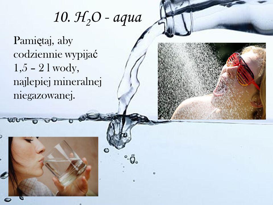 10. H 2 O - aqua Pami ę taj, aby codziennie wypija ć 1,5 – 2 l wody, najlepiej mineralnej niegazowanej.