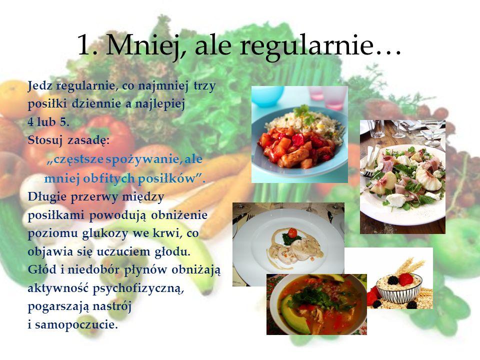 1. Mniej, ale regularnie… Jedz regularnie, co najmniej trzy posiłki dziennie a najlepiej 4 lub 5. Stosuj zasadę: częstsze spożywanie, ale mniej obfity