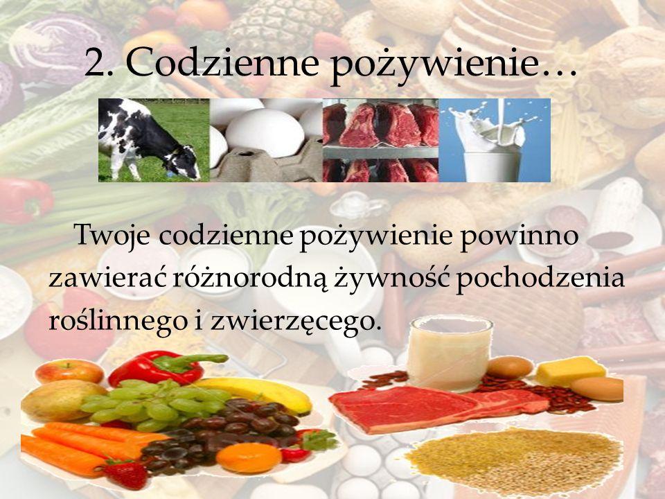 2. Codzienne pożywienie… Twoje codzienne pożywienie powinno zawierać różnorodną żywność pochodzenia roślinnego i zwierzęcego.