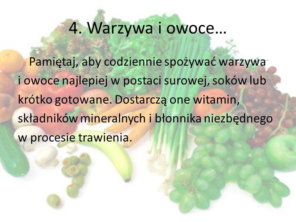 4. Warzywa i owoce… Pamiętaj, aby codziennie spożywać warzywa i owoce najlepiej w postaci surowej, soków lub krótko gotowane. Dostarczą one witamin, s