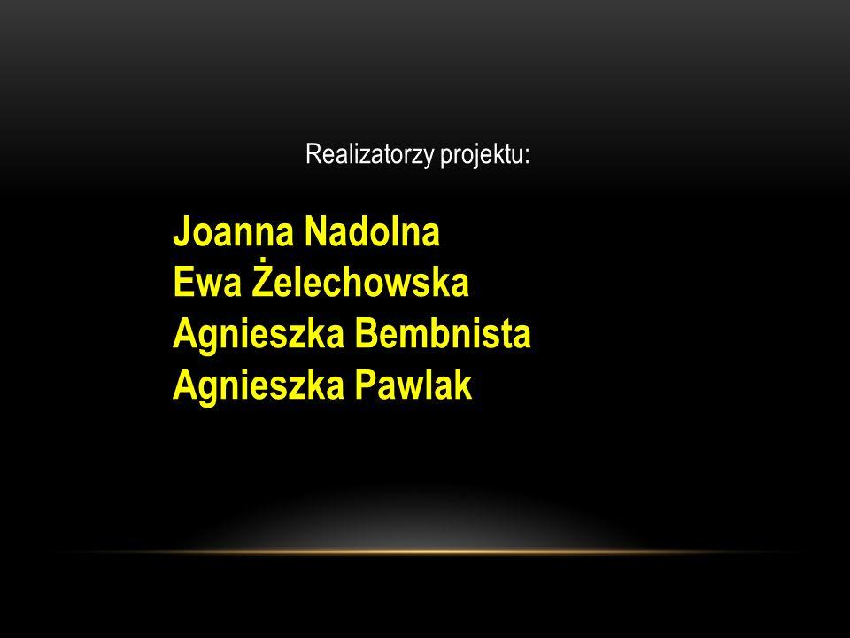 Realizatorzy projektu: Joanna Nadolna Ewa Żelechowska Agnieszka Bembnista Agnieszka Pawlak