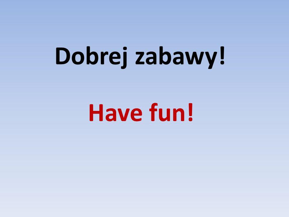 Have fun! Dobrej zabawy!