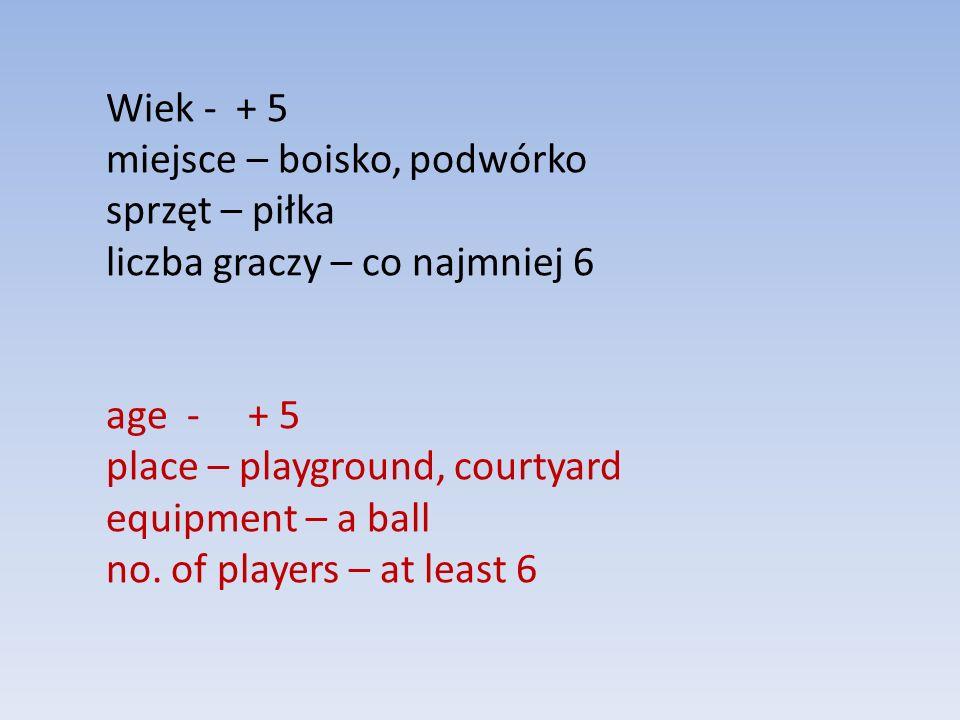 Wiek - + 5 miejsce – boisko, podwórko sprzęt – piłka liczba graczy – co najmniej 6 age - + 5 place – playground, courtyard equipment – a ball no. of p