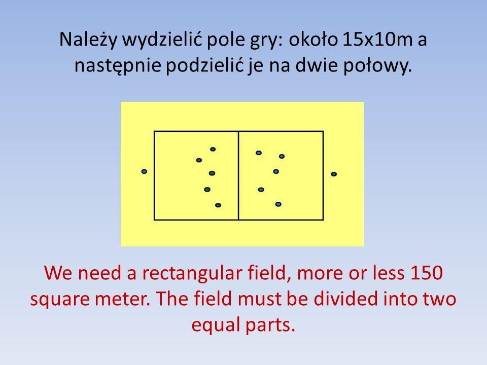 Należy wydzielić pole gry: około 15x10m a następnie podzielić je na dwie połowy. We need a rectangular field, more or less 150 square meter. The field