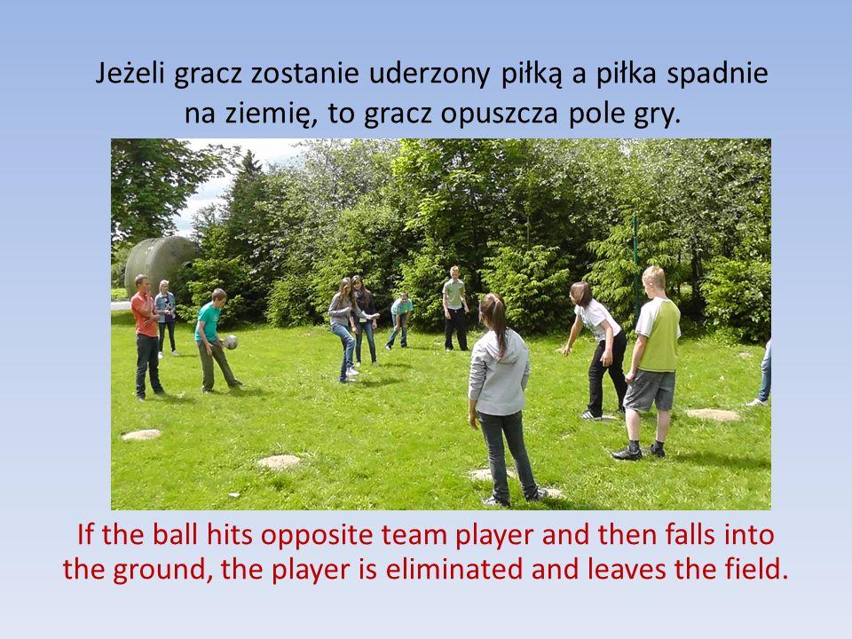 Jeżeli gracz zostanie uderzony piłką a piłka spadnie na ziemię, to gracz opuszcza pole gry. If the ball hits opposite team player and then falls into