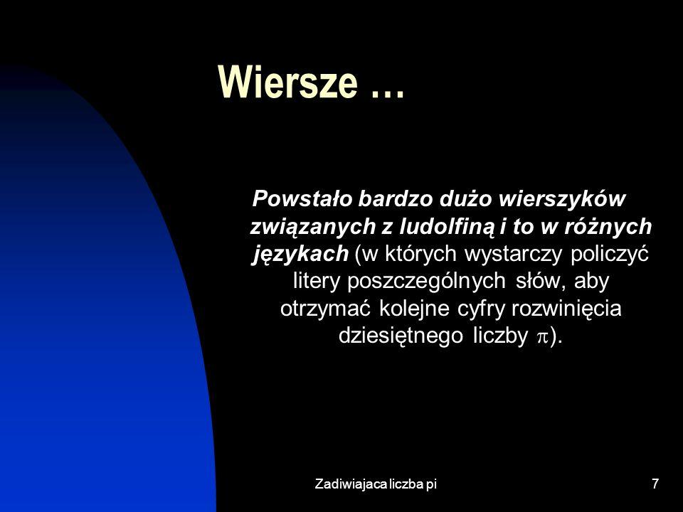 Zadiwiajaca liczba pi7 Wiersze … Powstało bardzo dużo wierszyków związanych z ludolfiną i to w różnych językach (w których wystarczy policzyć litery poszczególnych słów, aby otrzymać kolejne cyfry rozwinięcia dziesiętnego liczby ).