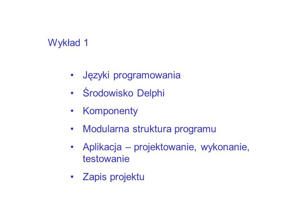 Wykład 1 Języki programowania Środowisko Delphi Komponenty Modularna struktura programu Aplikacja – projektowanie, wykonanie, testowanie Zapis projektu