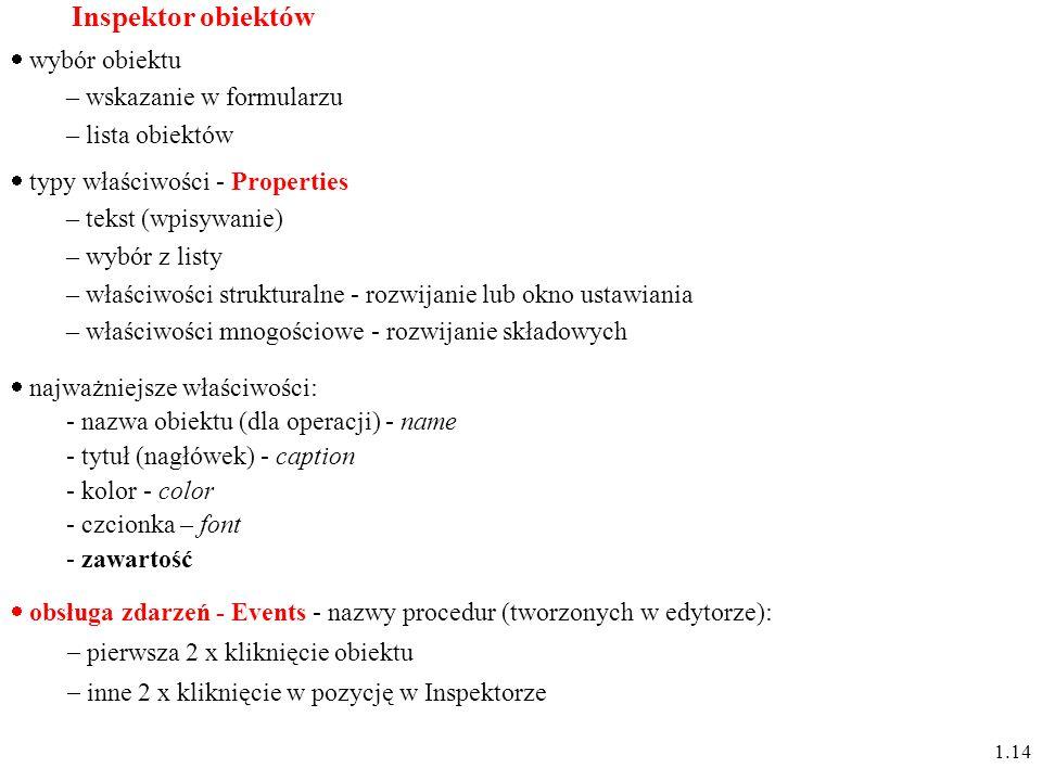 Inspektor obiektów typy właściwości - Properties – tekst (wpisywanie) – wybór z listy – właściwości strukturalne - rozwijanie lub okno ustawiania – właściwości mnogościowe - rozwijanie składowych wybór obiektu – wskazanie w formularzu – lista obiektów najważniejsze właściwości: - nazwa obiektu (dla operacji) - name - tytuł (nagłówek) - caption - kolor - color - czcionka – font - zawartość obsługa zdarzeń - Events - nazwy procedur (tworzonych w edytorze): pierwsza 2 x kliknięcie obiektu inne 2 x kliknięcie w pozycję w Inspektorze 1.14