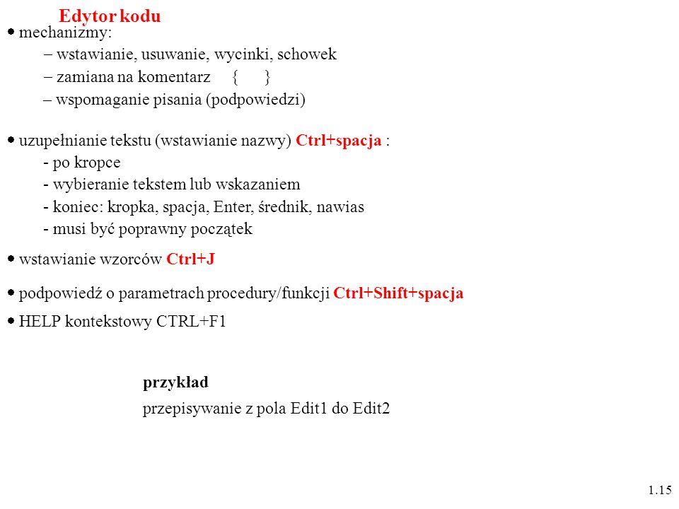 Edytor kodu mechanizmy: wstawianie, usuwanie, wycinki, schowek zamiana na komentarz { } – wspomaganie pisania (podpowiedzi) podpowiedź o parametrach procedury/funkcji Ctrl+Shift+spacja uzupełnianie tekstu (wstawianie nazwy) Ctrl+spacja : - po kropce - wybieranie tekstem lub wskazaniem - koniec: kropka, spacja, Enter, średnik, nawias - musi być poprawny początek wstawianie wzorców Ctrl+J 1.15 przykład przepisywanie z pola Edit1 do Edit2 HELP kontekstowy CTRL+F1