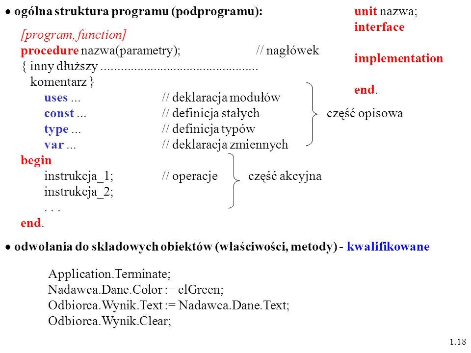 1.18 ogólna struktura programu (podprogramu): procedure nazwa(parametry);// nagłówek { inny dłuższy................................................