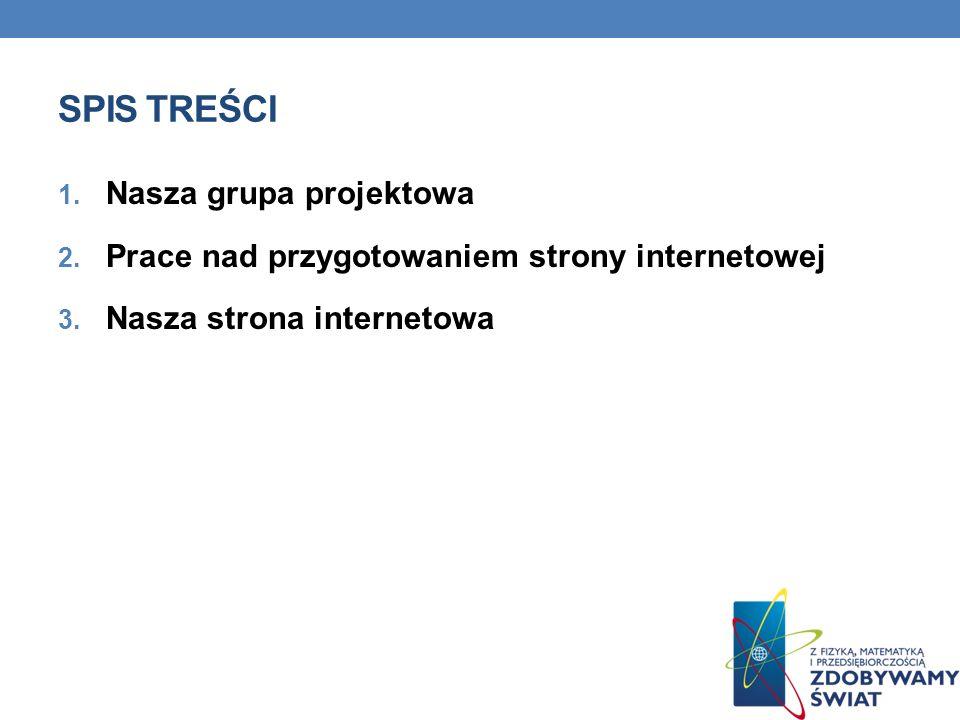 SPIS TREŚCI 1. Nasza grupa projektowa 2. Prace nad przygotowaniem strony internetowej 3. Nasza strona internetowa