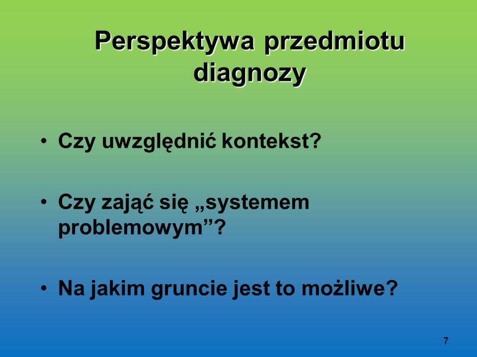 7 Perspektywa przedmiotu diagnozy Czy uwzględnić kontekst? Czy zająć się systemem problemowym? Na jakim gruncie jest to możliwe?