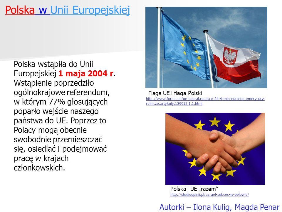 Polska w Unii Europejskiej Autorki – Ilona Kulig, Magda Penar Polska wstąpiła do Unii Europejskiej 1 maja 2004 r. Wstąpienie poprzedziło ogólnokrajowe