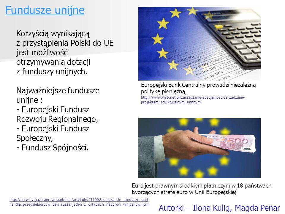 Fundusze unijne Autorki – Ilona Kulig, Magda Penar Korzyścią wynikającą z przystąpienia Polski do UE jest możliwość otrzymywania dotacji z funduszy un