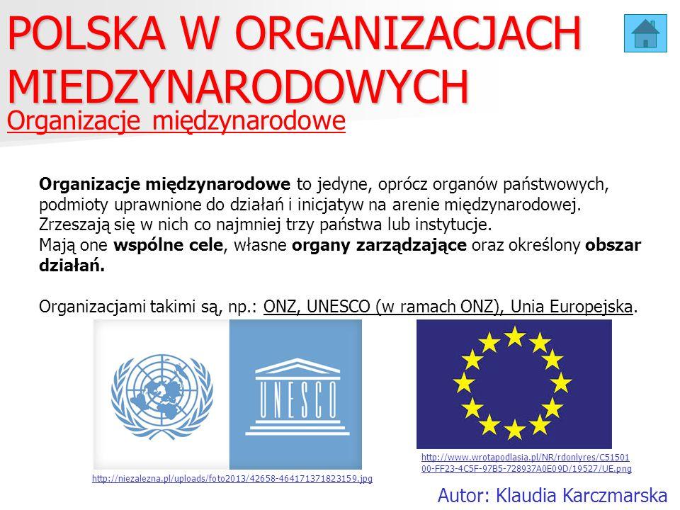Organizacje międzynarodowe POLSKA W ORGANIZACJACH MIEDZYNARODOWYCH Autor: Klaudia Karczmarska Organizacje międzynarodowe to jedyne, oprócz organów pań
