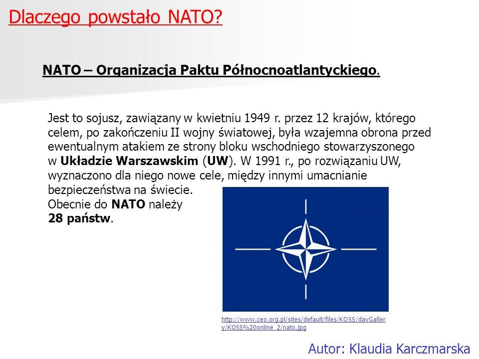 Dlaczego powstało NATO? Autor: Klaudia Karczmarska NATO – Organizacja Paktu Północnoatlantyckiego. Jest to sojusz, zawiązany w kwietniu 1949 r. przez