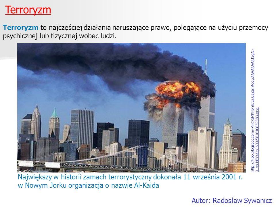 Terroryzm Autor: Radosław Sywanicz Terroryzm to najczęściej działania naruszające prawo, polegające na użyciu przemocy psychicznej lub fizycznej wobec