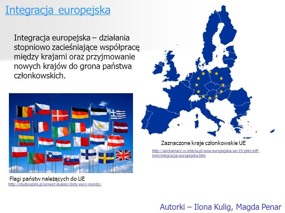 Integracja europejska Autorki – Ilona Kulig, Magda Penar Integracja europejska – działania stopniowo zacieśniające współpracę między krajami oraz przy