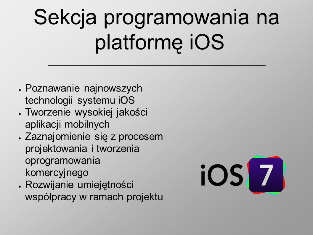 Sekcja programowania na platformę iOS Poznawanie najnowszych technologii systemu iOS Tworzenie wysokiej jakości aplikacji mobilnych Zaznajomienie się z procesem projektowania i tworzenia oprogramowania komercyjnego Rozwijanie umiejętności współpracy w ramach projektu