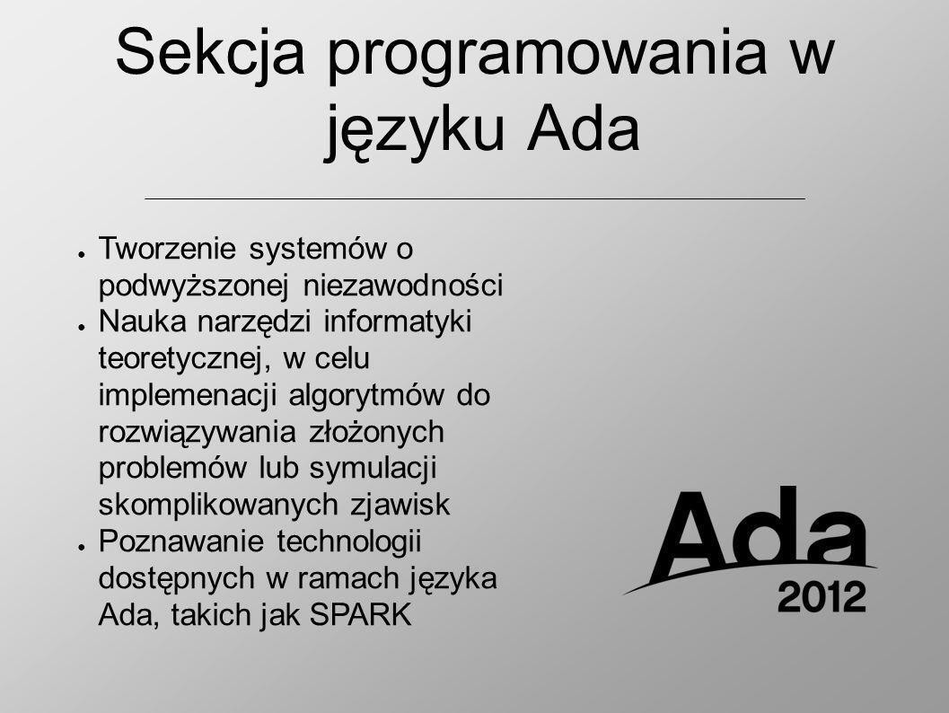 Sekcja programowania w języku Ada Tworzenie systemów o podwyższonej niezawodności Nauka narzędzi informatyki teoretycznej, w celu implemenacji algorytmów do rozwiązywania złożonych problemów lub symulacji skomplikowanych zjawisk Poznawanie technologii dostępnych w ramach języka Ada, takich jak SPARK