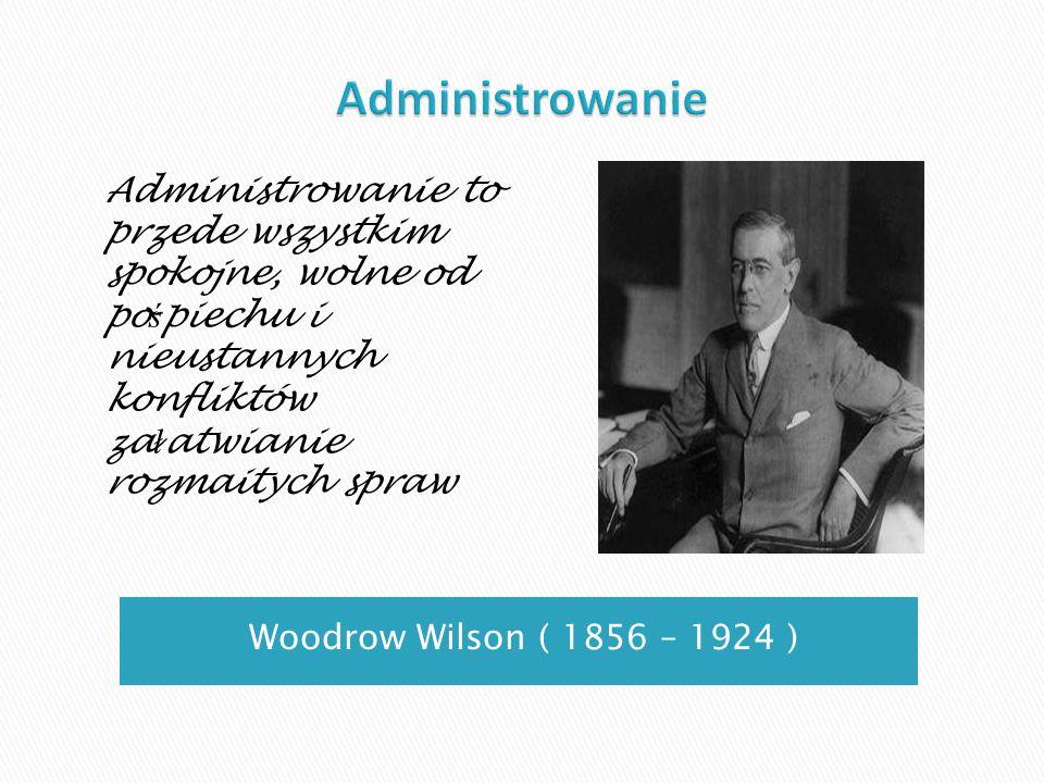 Woodrow Wilson ( 1856 – 1924 ) Administrowanie to przede wszystkim spokojne, wolne od po ś piechu i nieustannych konfliktów za ł atwianie rozmaitych s